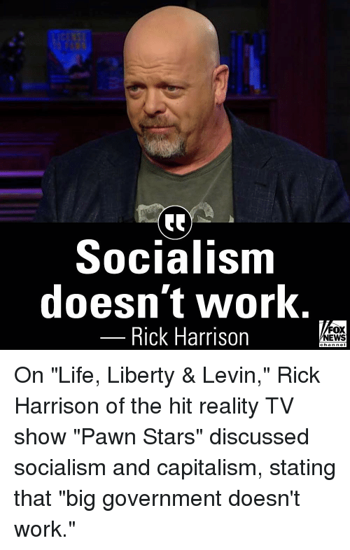 "pawn stars: Socialism  doesn't work.  Rick Harrison  FOX  NEWS  chan neI On ""Life, Liberty & Levin,"" Rick Harrison of the hit reality TV show ""Pawn Stars"" discussed socialism and capitalism, stating that ""big government doesn't work."""