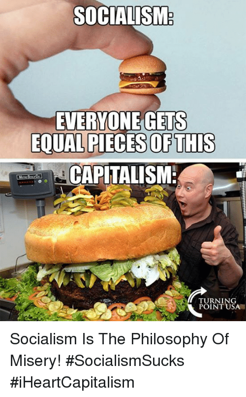 Memes, Philosophy, and Socialism: SOCIALISM  EVERYONE GETS  EQUAL PIECES OFTHIS  CAPLTALISM  TURNING  POINT USA Socialism Is The Philosophy Of Misery! #SocialismSucks #iHeartCapitalism