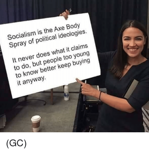 know better: Socialism is the Axe Body  Spray of political ideologies.  It never does what it claims  to do, but people too young  to know better keep buying  it anyway. (GC)