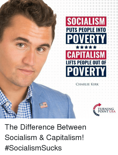Lifts: SOCIALISM  PUTS PEOPLE INTO  POVERTY  CAPITALISM  LIFTS PEOPLE OUT OF  POVERTY  CHARLIE KIRK  TURNING  POINT USA The Difference Between Socialism & Capitalism! #SocialismSucks