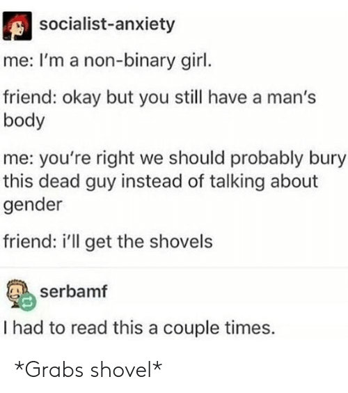 Anxiety, Girl, and Okay: socialist-anxiety  me: I'm a non-binary girl.  friend: okay but you still have a man's  body  me: you're right we should probably bury  this dead guy instead of talking about  gender  friend: i'll get the shovels  serbamf  I had to read this a couple times. *Grabs shovel*