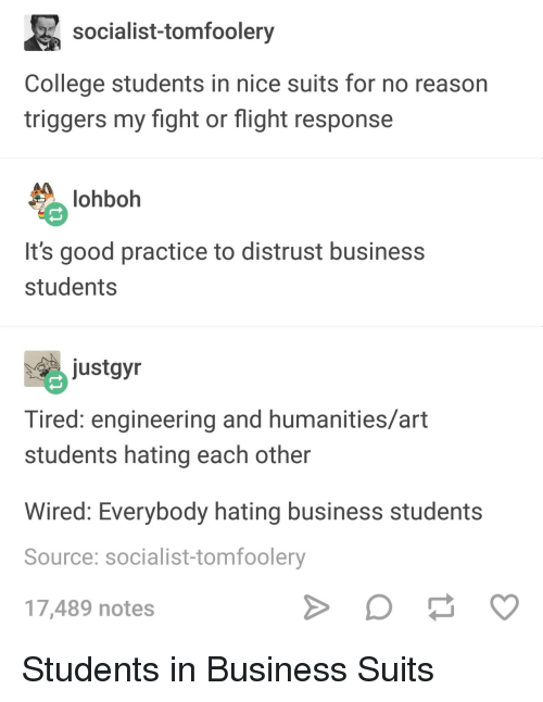 triggers: socialist-tomfoolery  College students in nice suits for no reason  triggers my fight or flight response  lohboh  It's good practice to distrust business  students  ustgyn  Tired: engineering and humanities/art  students hating each other  Wired: Everybody hating business students  Source: socialist-tomfoolery  17,489 notes Students in Business Suits