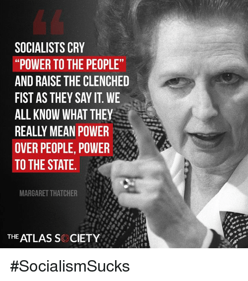 "Memes, Say It, and Mean: SOCIALISTS CRY  ""POWER TO THE PEOPLE  AND RAISE THE CLENCHED  FIST AS THEY SAY IT. WE  ALL KNOW WHAT THEY  REALLY MEAN POWER  OVER PEOPLE, POWER  TO THE STATE.  MARGARET THATCHER  THE ATLAS S CIETY #SocialismSucks"