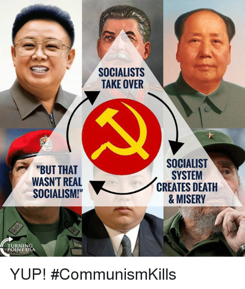 "Memes, Death, and Socialism: SOCIALISTS  TAKE OVER  ""BUT THAT  WASN'T REAL  SOCIALISM!  SOCIALIST  SYSTEM  CREATES DEATH  & MISERY  TURNING  -POI  INT USA YUP! #CommunismKills"