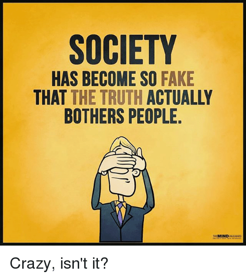 Crazy, Fake, and Memes: SOCIETY  HAS BECOME SO FAKE  THAT THE TRUTH ACTUALLY  BOTHERS PEOPLE  0  neMINDULEAHO  EL  Y FA TU le,  AUE  T SAE  OAO  E ES TH PE  ETP  MUS  ORR  CTE  O BE IE THE  n EEH  B11 T  S S TH。  STO  ATB  HA Crazy, isn't it?