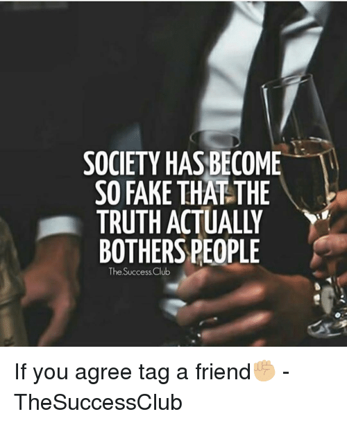 if you agree: SOCIETY HAS BECOME  SO FAKE THAT THE  TRUTH ACTUALLY  BOTHERS PEOPLE  The Success Club If you agree tag a friend✊🏼 - TheSuccessClub