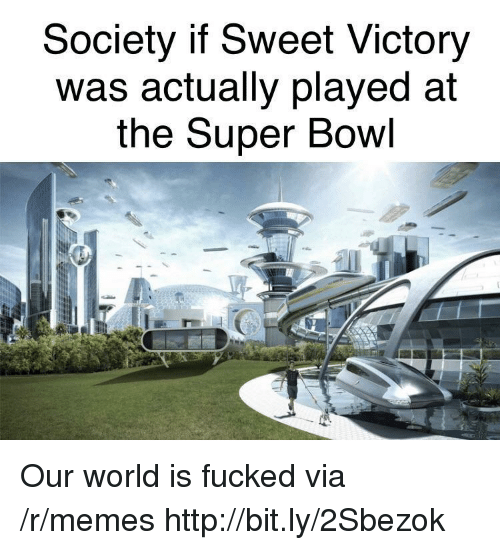 Memes, Super Bowl, and Http: Society if Sweet Victory  Was actually played at  the Super Bowl Our world is fucked via /r/memes http://bit.ly/2Sbezok