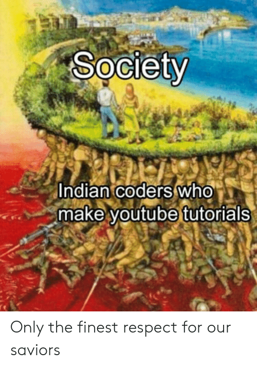 Respect, youtube.com, and Indian: Society  Indian coders who  make youtube tutorials Only the finest respect for our saviors