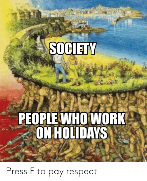People Who: SOCIETY  PEOPLE WHO WORK  ON HOLIDAYS Press F to pay respect