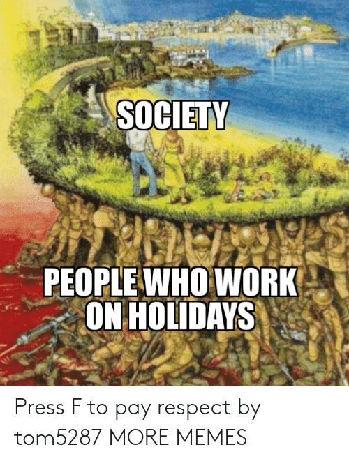 People Who: SOCIETY  PEOPLE WHO WORK  ON HOLIDAYS Press F to pay respect by tom5287 MORE MEMES