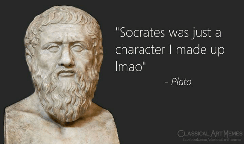 "classical art memes: ""Socrates was just a  character I made up  Imao""  - Plato  CLASSICAL ART MEMES  Facebook.com/classicalartmemes"