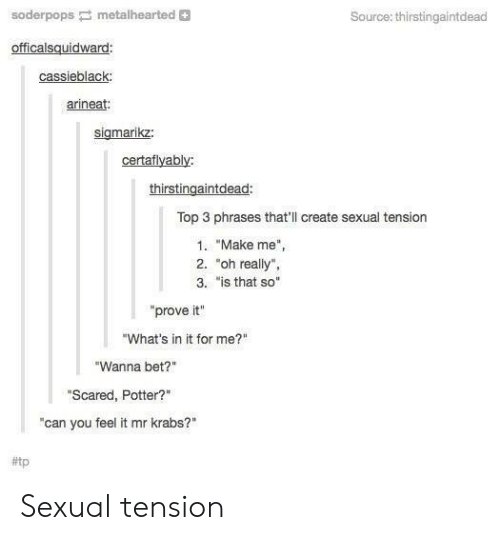 "Mr. Krabs, Potter, and Bet: soderpopsmetalhearted +  Source: thirstingaintdead  officalsquidward  cassieblack  arineat:  sigmarikz:  certaflyably:  thirstingaintdead:  Top 3 phrases that'll create sexual tension  1. ""Make me"",  2. ""oh really"",  3. ""is that so""  prove it""  ""What's in it for me?""  ""Wanna bet?""  ""Scared, Potter?""  ""can you feel it mr krabs?""  Sexual tension"