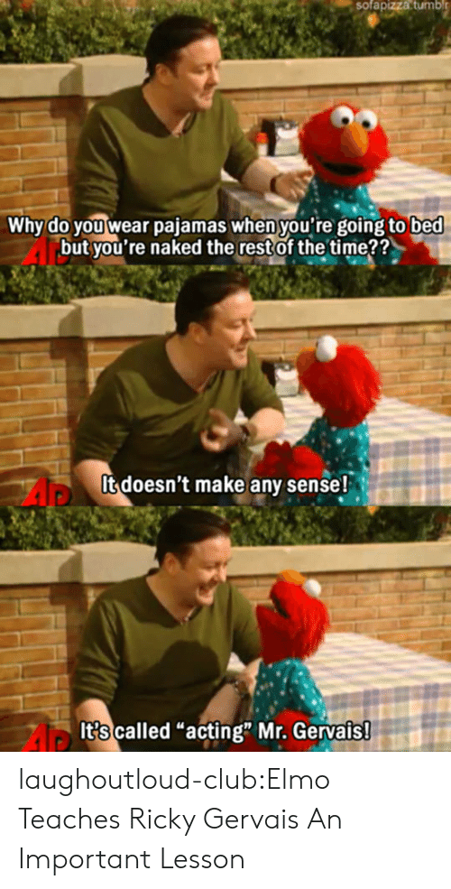 """Elmo: sofapizza  tumbl  Why do you wear pajamas when you're going to bed  but you're naked the restof the time??  It doesn't make any sense!  It?s called """"acting"""" Mr. Gervais laughoutloud-club:Elmo Teaches Ricky Gervais An Important Lesson"""