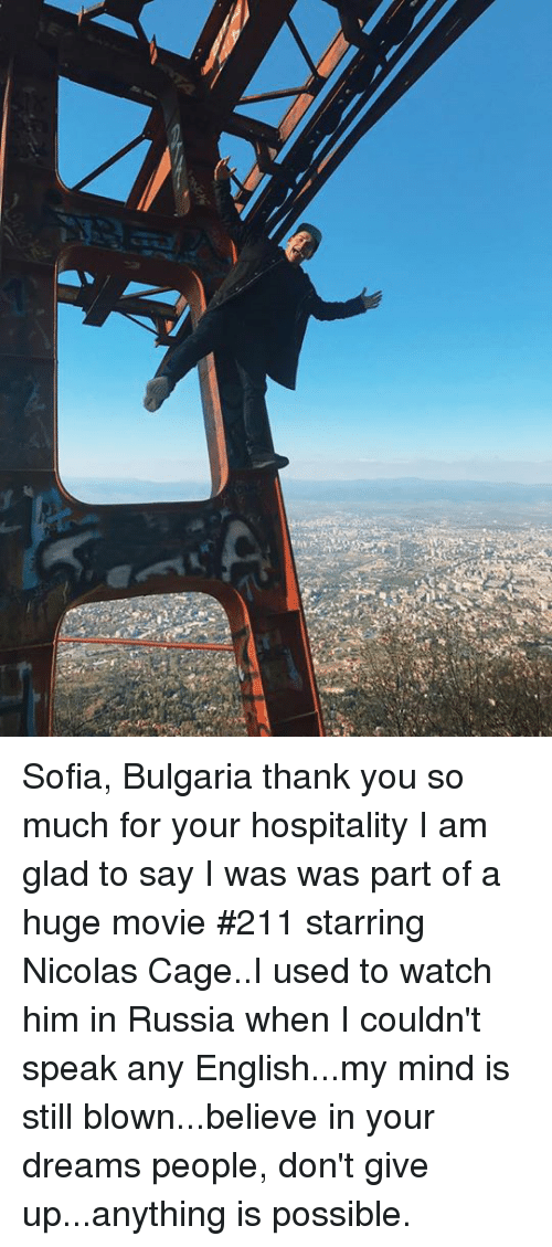 hospitality: Sofia, Bulgaria thank you so much for your hospitality I am glad to say I was was part of a huge movie #211 starring Nicolas Cage..I used to watch him in Russia when I couldn't speak any English...my mind is still blown...believe in your dreams people, don't give up...anything is possible.