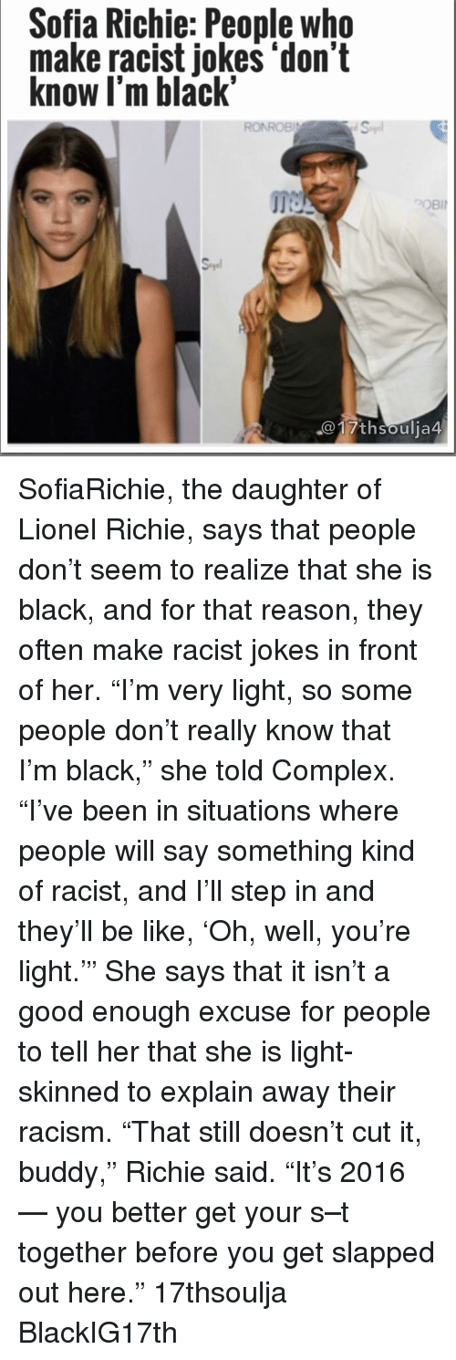 """Lionel Richie: Sofia Richie: People who  make racist jokes """"don't  know I'm black""""  RONROBI  th Soulja4 SofiaRichie, the daughter of Lionel Richie, says that people don't seem to realize that she is black, and for that reason, they often make racist jokes in front of her. """"I'm very light, so some people don't really know that I'm black,"""" she told Complex. """"I've been in situations where people will say something kind of racist, and I'll step in and they'll be like, 'Oh, well, you're light.'"""" She says that it isn't a good enough excuse for people to tell her that she is light-skinned to explain away their racism. """"That still doesn't cut it, buddy,"""" Richie said. """"It's 2016 — you better get your s–t together before you get slapped out here."""" 17thsoulja BlackIG17th"""