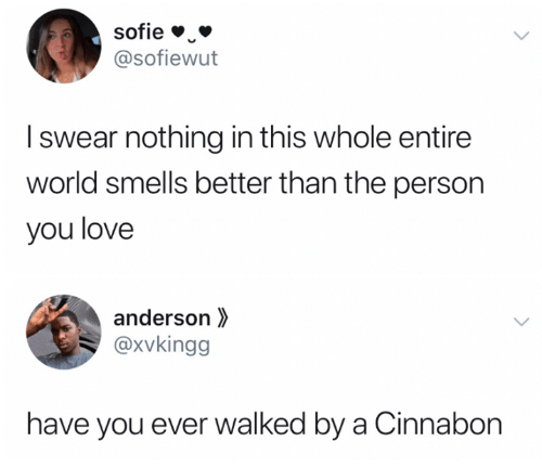 Love, World, and Cinnabon: sofie  @sofiewut  Iswear nothing in this whole entire  world smells better than the person  you love  anderson  @xvkingg  have you ever walked by a Cinnabon