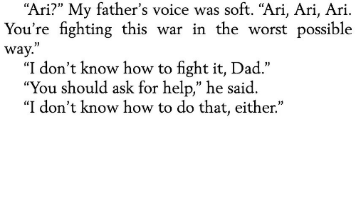 """Dad, The Worst, and Help: soft. """"Ari, Ari, Ari  """"Ari?"""" My father's voice   You're fighting this war in the worst possible  way.""""  """"I don't know how to fight it, Dad.""""  """"You should ask for help,"""" he said  """"I don't know how to do that, either."""""""