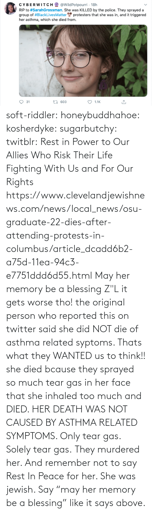 "Peace: soft-riddler:  honeybuddhahoe:  kosherdyke:  sugarbutchy:  twitblr: Rest in Power to Our Allies Who Risk Their Life Fighting With Us and For Our Rights https://www.clevelandjewishnews.com/news/local_news/osu-graduate-22-dies-after-attending-protests-in-columbus/article_dcadd6b2-a75d-11ea-94c3-e7751ddd6d55.html    May her memory be a blessing Z""L  it gets worse tho! the original person who reported this on twitter said she did NOT die of asthma related syptoms. Thats what they WANTED us to think!! she died bcause they sprayed so much tear gas in her face that she inhaled too much and DIED. HER DEATH WAS NOT CAUSED BY ASTHMA RELATED SYMPTOMS. Only tear gas. Solely tear gas. They murdered her.     And remember not to say Rest In Peace for her. She was jewish. Say ""may her memory be a blessing"" like it says above."