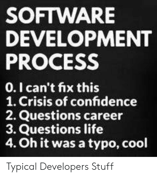 typo: SOFTWARE  DEVELOPMENT  PROCESS  0.I can't fix this  1. Crisis of confidence  2. Questions career  3. Questions life  4. Oh it was a typo, cool Typical Developers Stuff