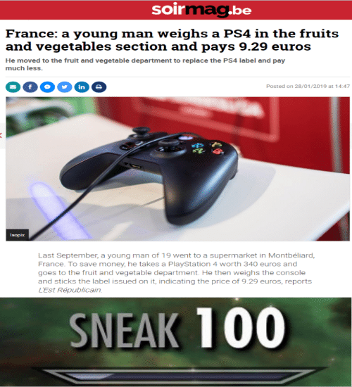 vegetables: soirmag.be  France: a young man weighs a PS4 in the fruits  and vegetables section and pays 9.29 euros  He moved to the fruit and vegetable department to replace the PS4 label and pay  much less.  in  Posted on 28/01/2019 at 14:47  Isopix  Last September, a young man of 19 went to a supermarket in Montbéliard,  France. To save money, he takes a PlayStation 4 worth 340 euros and  goes to the fruit and vegetable department. He then weighs the console  and sticks the label issued on it, indicating the price of 9.29 euros, reports  L'Est Républicain  SNEAK 100
