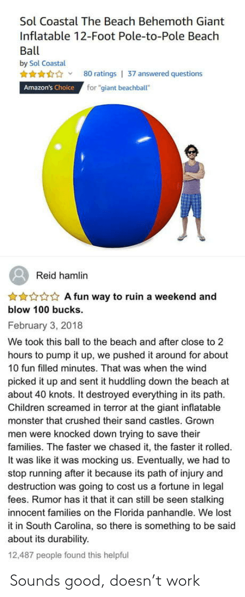 "inflatable: Sol Coastal The Beach Behemoth Giant  Inflatable 12-Foot Pole-to-Pole Beach  Ball  by Sol Coastal  80 ratings | 37 answered questions  for ""giant beachball""  Amazon's Choice  Reid hamlin  ***** A fun way to ruin a weekend and  blow 100 bucks.  February 3, 2018  We took this ball to the beach and after close to 2  hours to pump it up, we pushed it around for about  10 fun filled minutes. That was when the wind  picked it up and sent it huddling down the beach at  about 40 knots. It destroyed everything in its path.  Children screamed in terror at the giant inflatable  monster that crushed their sand castles. Grown  men were knocked down trying to save their  families. The faster we chased it, the faster it rolled.  It was like it was mocking us. Eventually, we had to  stop running after it because its path of injury and  destruction was going to cost us a fortune in legal  fees. Rumor has it that it can still be seen stalking  innocent families on the Florida panhandle. We lost  it in South Carolina, so there is something to be said  about its durability.  12,487 people found this helpful Sounds good, doesn't work"