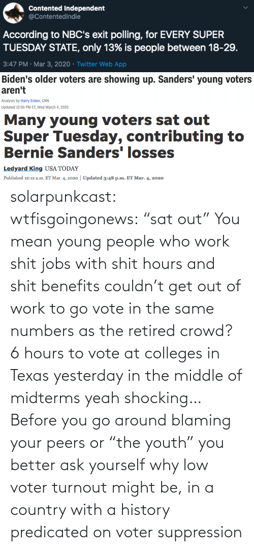 "sat: solarpunkcast:  wtfisgoingonews:   ""sat out"" You mean young people who work shit jobs with shit hours and shit benefits couldn't get out of work to go vote in the same numbers as the retired crowd? 6 hours to vote at colleges in Texas yesterday in the middle of midterms yeah shocking…    Before you go around blaming your peers or ""the youth"" you better ask yourself why low voter turnout might be, in a country with a history predicated on voter suppression"