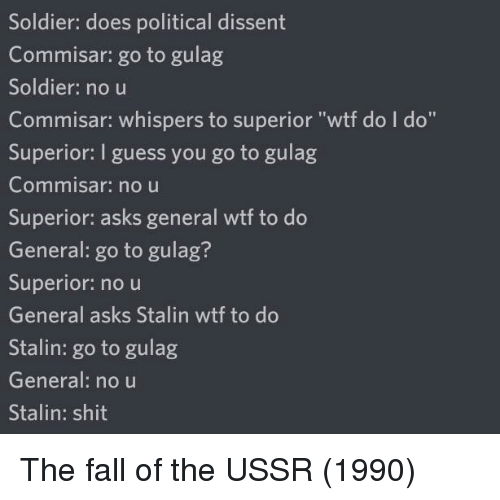 """Fall, Shit, and Wtf: Soldier: does political dissent  Commisar: go to gulag  Soldier: no u  Commisar: whispers to superior """"wtf do I do""""  Superior: I guess you go to gulag  Commnisar: no u  Superior: asks general wtf to do  General: go to gulag?  Superior: no u  General asks Stalin wtf to do  Stalin: go to gulag  General: no u  Stalin: shit The fall of the USSR (1990)"""