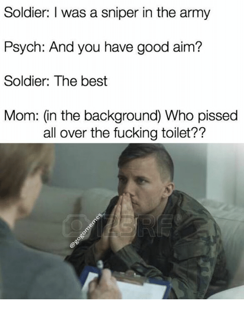 Aimfully: Soldier: I was a sniper in the army  Psych: And you have good aim?  Soldier: The best  Mom: (in the background) Who pissed  all over the fucking toilet??