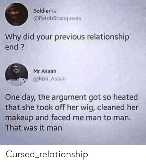 Makeup, Got, and Her: Soldier  @PatohShanqueels  Why did your previous relationship  end?  Mr Asaah  @Kofi Asaah  One day, the argument got so heated  that she took off her wig, cleaned her  makeup and faced me man to man.  That was it man Cursed_relationship