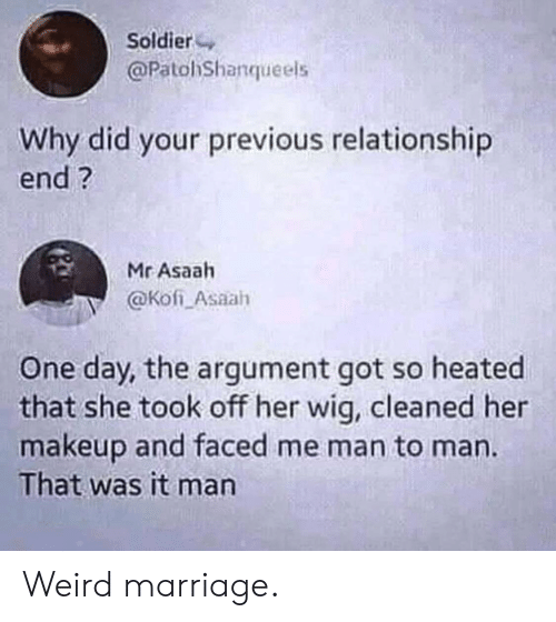 Makeup, Marriage, and Weird: Soldier  @PatohShanqueels  Why did your previous relationship  end?  Mr Asaah  @Kofi Asaah  One day, the argument got so heated  that she took off her wig, cleaned her  makeup and faced me man to man.  That was it man Weird marriage.