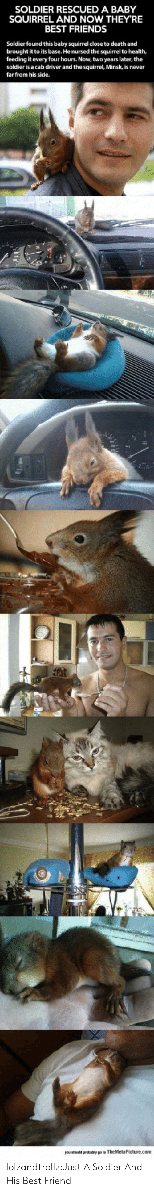 Best Friend, Friends, and Tumblr: SOLDIER RESCUED A BABY  SQUIRREL AND NOW THEY'RE  BEST FRIENDS  Soldier found this baby squirrel close to death and  brought it to its base. He nursed the squirrel to health,  feeding it every four hours. Now, two years later, the  soldier is a cab driver and the squirrel, Minsk, is never  farfrom his side. lolzandtrollz:Just A Soldier And His Best Friend