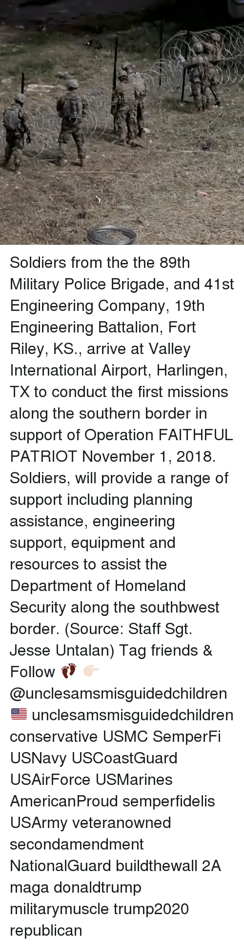 donaldtrump: Soldiers from the the 89th Military Police Brigade, and 41st Engineering Company, 19th Engineering Battalion, Fort Riley, KS., arrive at Valley International Airport, Harlingen, TX to conduct the first missions along the southern border in support of Operation FAITHFUL PATRIOT November 1, 2018. Soldiers, will provide a range of support including planning assistance, engineering support, equipment and resources to assist the Department of Homeland Security along the southbwest border. (Source: Staff Sgt. Jesse Untalan) Tag friends & Follow 👣 👉🏻 @unclesamsmisguidedchildren 🇺🇸 unclesamsmisguidedchildren conservative USMC SemperFi USNavy USCoastGuard USAirForce USMarines AmericanProud semperfidelis USArmy veteranowned secondamendment NationalGuard buildthewall 2A maga donaldtrump militarymuscle trump2020 republican