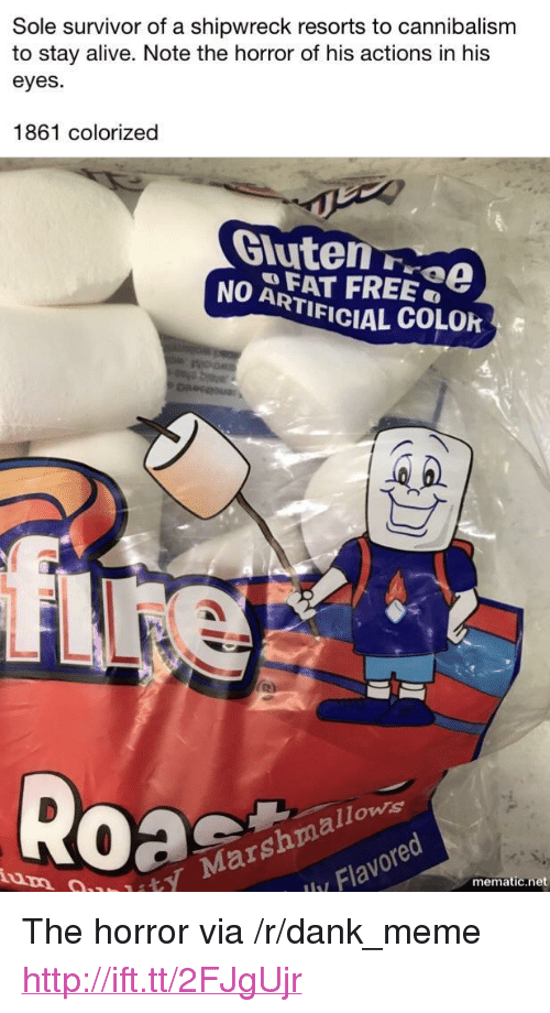 "the horror: Sole survivor of a shipwreck resorts to cannibalism  to stay alive. Note the horror of his actions in his  eyes.  1861 colorized  Gluten rvO  NO AFAT FREE  TIFICIAL COLOk  ity Marshmallows  Flavored  iu,  mematic.net <p>The horror via /r/dank_meme <a href=""http://ift.tt/2FJgUjr"">http://ift.tt/2FJgUjr</a></p>"