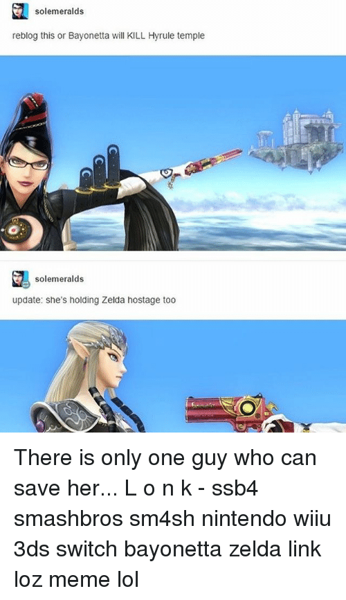 Bayonetta: solemeralds  reblog this or Bayonetta will KILL Hyrule temple  solemeralds  update: she's holding Zelda hostage too There is only one guy who can save her... L o n k - ssb4 smashbros sm4sh nintendo wiiu 3ds switch bayonetta zelda link loz meme lol