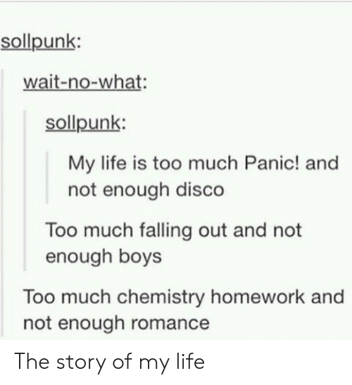 Life, Too Much, and Homework: sollpunk:  wait-no-what:  sollpunk:  My life is too much Panic! and  not enough disco  Too much falling out and not  enough boys  Too much chemistry homework and  not enough romance The story of my life