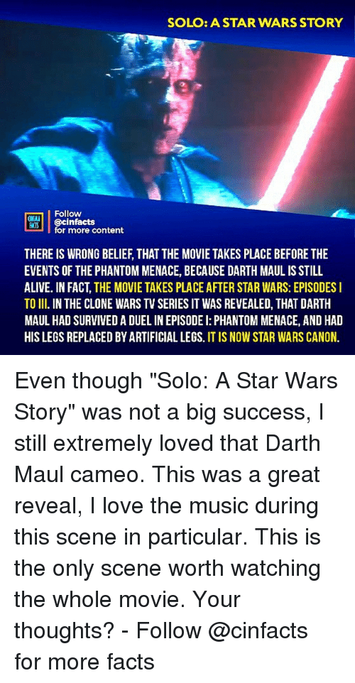 """Alive, Facts, and Love: SOLO: ASTAR WARS STORY  Follow  ONA  o @cinfactsontont  for more content  THERE IS WRONG BELIEF, THAT THE MOVIE TAKES PLACE BEFORE THE  EVENTS OF THE PHANTOM MENACE, BECAUSE DARTH MAUL IS STILL  ALIVE. IN FACT, THE MOVIE TAKES PLACE AFTER STAR WARS: EPISODES I  TO II. IN THE CLONE WARS TV SERIES IT WAS REVEALED, THAT DARTH  MAUL HAD SURVIVED A DUEL IN EPISODE I: PHANTOM MENACE, AND HAD  HIS LEGS REPLACED BY ARTIFICIAL LEGS. IT IS NOW STAR WARS CANON. Even though """"Solo: A Star Wars Story"""" was not a big success, I still extremely loved that Darth Maul cameo. This was a great reveal, I love the music during this scene in particular. This is the only scene worth watching the whole movie. Your thoughts?⠀ -⠀⠀ Follow @cinfacts for more facts"""