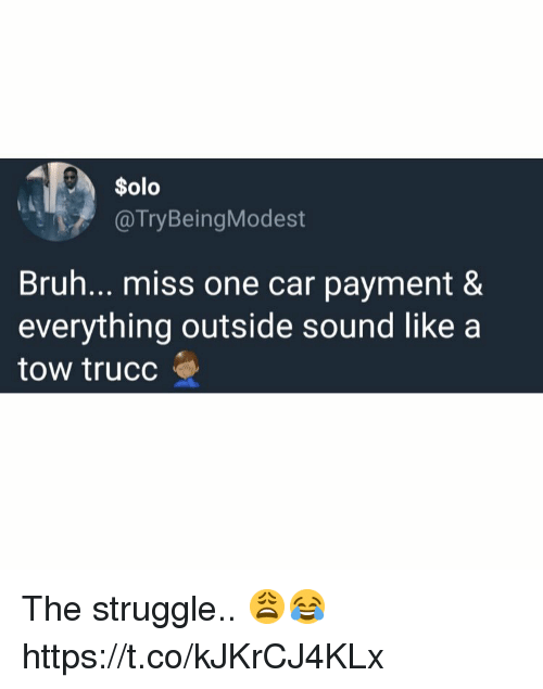 Bruh, Struggle, and Car: Solo  @TryBeingModest  Bruh... miss one car payment &  everything outside sound like a  tow trucc The struggle.. 😩😂 https://t.co/kJKrCJ4KLx