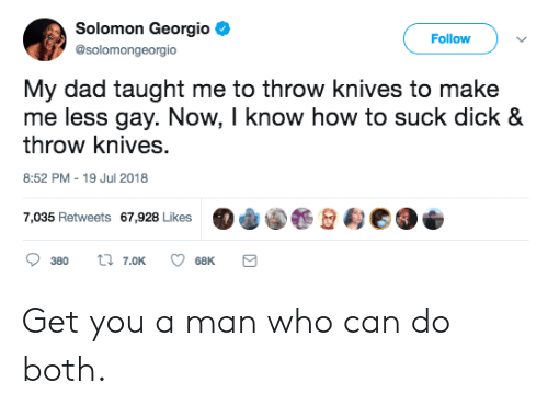 """Dad, Who Can Do Both, and Dick: Solomon Georgio  @solomongeorgio  Follow  My dad taught me to throw knives to make  me less gay. Now, I know how to suck dick &  throw knives  8:52 PM-19 Jul 2018  7,035 Retweets 67,928 Likes  """"φ@.壟佥甸eo  380 t 7.oK 68K Get you a man who can do both."""