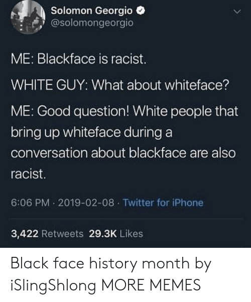 Dank, Iphone, and Memes: Solomon Georgio  @solomongeorgio  ME: Blackface is racist.  WHITE GUY: What about whiteface?  ME: Good question! White people that  bring up whiteface during a  conversation about blackface are also  racist  6:06 PM 2019-02-08 Twitter for iPhone  3,422 Retweets 29.3K Likes Black face history month by iSlingShlong MORE MEMES