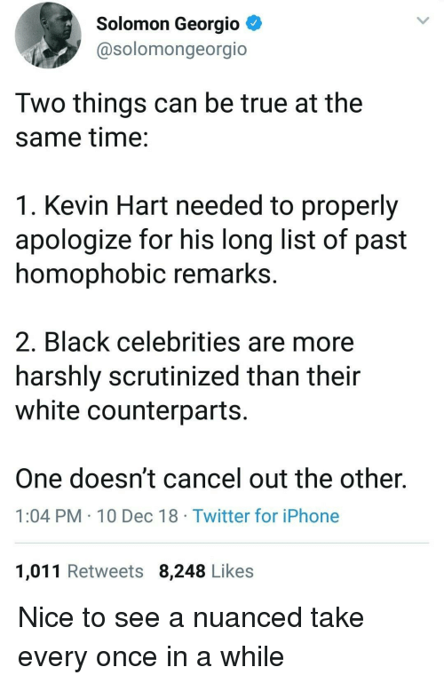 Iphone, Kevin Hart, and True: Solomon Georgio  @solomongeorgio  Two things can be true at the  same time:  1. Kevin Hart needed to properly  apologize for his long list of past  homophobic remarks  2. Black celebrities are more  harshly scrutinized than their  white counterparts  One doesn't cancel out the other.  1:04 PM 10 Dec 18 Twitter for iPhone  1,011 Retweets 8,248 Likes Nice to see a nuanced take every once in a while