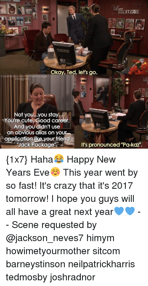 """happy new year eve: SOLUTIONS  Okay, Ted, let's go.  howimetyourmotherthefanpage  tagra  Not you...you stay  You're cute. Good career.  And you didn't use  an obvious alias on your  application like your friend  Its pronounced """"Pa-kazi.  """"Jack Package {1x7} Haha😂 Happy New Years Eve☺ This year went by so fast! It's crazy that it's 2017 tomorrow! I hope you guys will all have a great next year💙💙 -- Scene requested by @jackson_neves7 himym howimetyourmother sitcom barneystinson neilpatrickharris tedmosby joshradnor"""