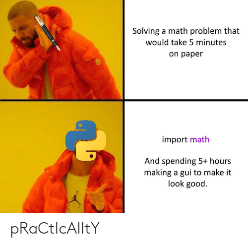 import: Solving a math problem that  would take 5 minutes  on paper  import math  And spending 5+ hours  making a gui to make it  look good. pRaCtIcAlItY