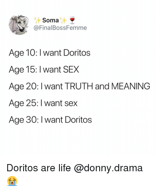 Funny, Life, and Sex: Soma  @FinalBossFemme  Age 10: I want Doritos  Age 15: I want SEX  Age 20: I want TRUTH and MEANING  Age 25: I want sex  Age 30: I want Doritos Doritos are life @donny.drama 😭