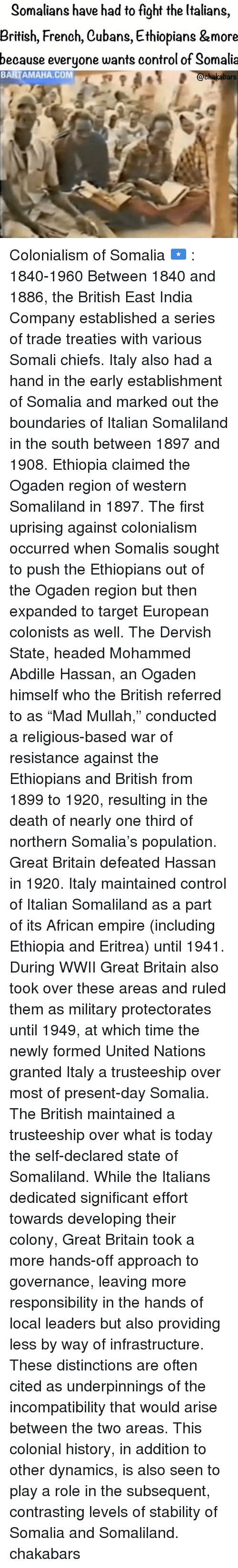 """colonialism: Somalians have had to fight the Italians  British, French, Cubans, Ethiopians &more  because everyone wants control of Somalia  BARTAMAHA, COM  chakabars Colonialism of Somalia 🇸🇴 : 1840-1960 Between 1840 and 1886, the British East India Company established a series of trade treaties with various Somali chiefs. Italy also had a hand in the early establishment of Somalia and marked out the boundaries of Italian Somaliland in the south between 1897 and 1908. Ethiopia claimed the Ogaden region of western Somaliland in 1897. The first uprising against colonialism occurred when Somalis sought to push the Ethiopians out of the Ogaden region but then expanded to target European colonists as well. The Dervish State, headed Mohammed Abdille Hassan, an Ogaden himself who the British referred to as """"Mad Mullah,"""" conducted a religious-based war of resistance against the Ethiopians and British from 1899 to 1920, resulting in the death of nearly one third of northern Somalia's population. Great Britain defeated Hassan in 1920. Italy maintained control of Italian Somaliland as a part of its African empire (including Ethiopia and Eritrea) until 1941. During WWII Great Britain also took over these areas and ruled them as military protectorates until 1949, at which time the newly formed United Nations granted Italy a trusteeship over most of present-day Somalia. The British maintained a trusteeship over what is today the self-declared state of Somaliland. While the Italians dedicated significant effort towards developing their colony, Great Britain took a more hands-off approach to governance, leaving more responsibility in the hands of local leaders but also providing less by way of infrastructure. These distinctions are often cited as underpinnings of the incompatibility that would arise between the two areas. This colonial history, in addition to other dynamics, is also seen to play a role in the subsequent, contrasting levels of stability of Somalia and Somaliland. c"""