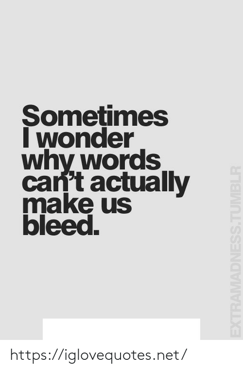 words: Somețimes  I wonder  why words  can't actually  make us  bleed.  EXTRAMADNESS.TUMBLR https://iglovequotes.net/