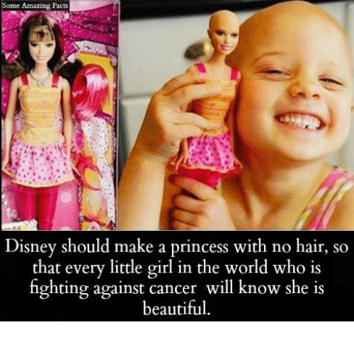 no hair: Some Amazing Facts  Disney should make a princess with no hair, so  that every little girl in the world who is  fighting against cancer will know she is  beautiful.