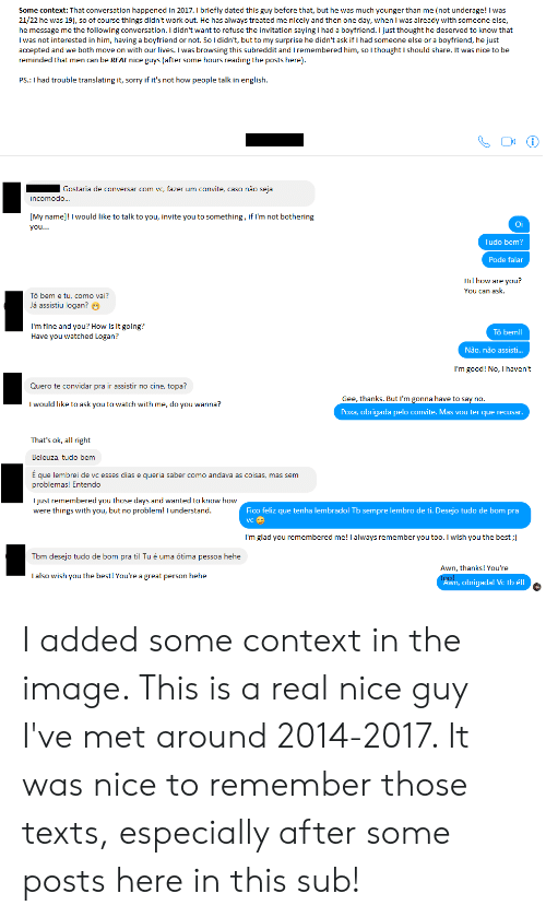 Sorry, Work, and Best: Some context: That conversation happened in 2017. I briefly dated this guy before that, but he was much younger than me (not underage! I was  21/22 he was 19), so of course things didn't work out. He has always treated me nicely and then one day, when I was already with someone else,  he message me the following conversation. I didn't want to refuse the invitation saying I had a boyfriend. I just thought he deserved to know that  I was not interested in him, having a boyfriend or not. So I didn't, but to my surprise he didn't ask if I had someone else or a boyfriend, he just  accepted and we both move on with our lives. I was browsing this subreddit and I remembered him, so I thought I should share. It was nice to be  reminded that men can be REAL nice guys (after some hours reading the posts here)  PS.: I had trouble translating it, sorry if it's not how people talk in english  (i  Gostaria de conversar com vc, fazer um convite, caso não seja  incomodo...  [My name]! I would like to talk to you, invite you to something, if I'm not bothering  Oi  you...  Tudo bem?  Pode falar  Hi! how are you?  You can ask  Tô bem e tu, como vai?  Já assistiu logan?  I'm fine and you? How is it going?  Have you watched Logan?  To bem!!  Não, não assist...  I'm good! No, I haven't  Quero te convidar pra ir assistir no cine, topa?  Gee, thanks. But I'm gonna have to say no.  I would like to ask you to watch with me, do you wanna?  Poxa, obrigada pelo convite. Mas vou ter que recusar.  That's ok, all right  Beleuza, tudo bem  E que lembrei de vc esses dias e queria saber como andava as coisas, mas sem  problemas! Entendo  I just remembered you those days and wanted to know how  were things with you, but no problem! I understand.  Fico feliz que tenha lembrado! Tb sempre lembro de ti. Desejo tudo  bom pra  vC  I'm glad you remembered me! I always remember you too. I wish you the best;)  Tbm desejo tudo de bom pra ti! Tu é uma ótima pessoa hehe  Awn, thanks! You're