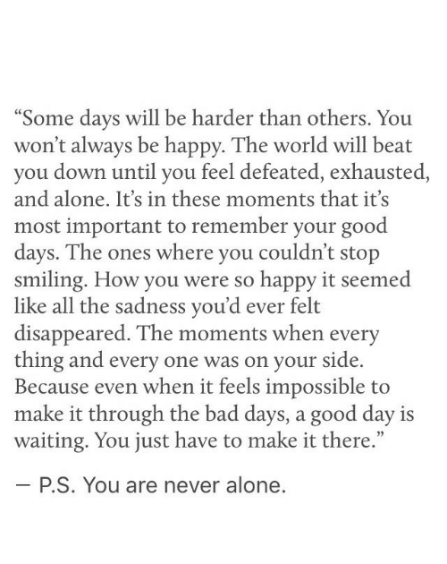 "Being Alone, Bad, and Good: ""Some davs will be harder than others, You  won't always be happy. The world will beat  you down until you feel defeated, exhausted,  and alone. It's in these moments that it's  most important to remember your good  davs. The ones where you couldn't stop  smiling. How you were so happy it seem  like all the sadness you'd ever felt  disappeared. The moments when every  thing and every one was on your side.  Because even when it feels impossible to  make it through the bad days, a good day is  waiting. You just have to make it there.""  ed  35  P.S. You are never alone"