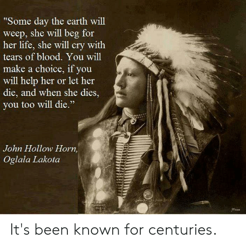 """Life, Memes, and Earth: Some day the earth will  weep, she will beg for  her life, she will cry with  tears of blood. You will  make a choice, if you  will help her or let her  die, and when she dies,  you too will die.""""  3  John Hollow Horn,  Oglala Lakota It's been known for centuries."""