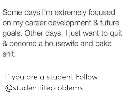 Future, Goals, and Shit: Some days I'm extremely focused  on my career development & future  goals. Other days, I just want to quit  & become a housewife and bake  shit. If you are a student Follow @studentlifeproblems